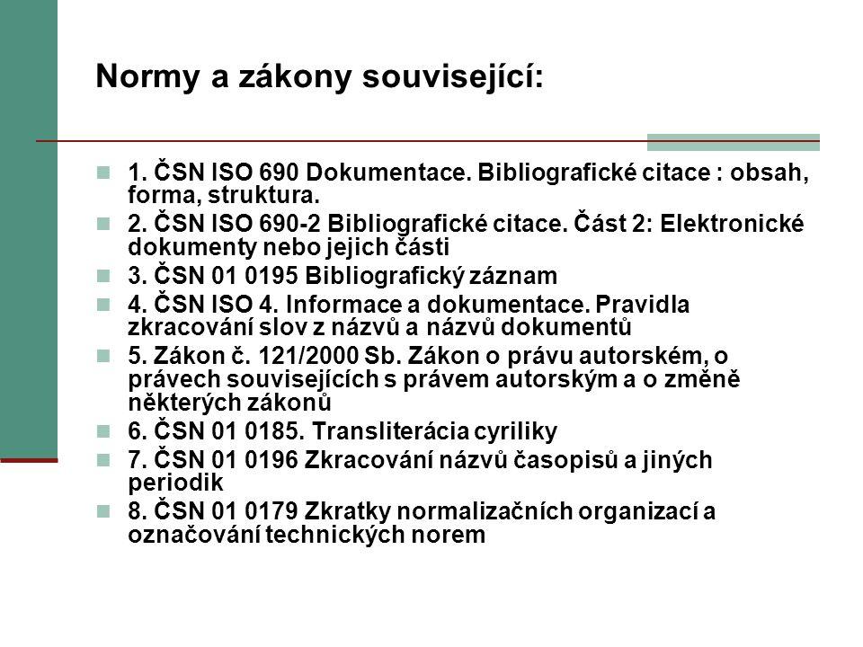 Normy a zákony související: 1. ČSN ISO 690 Dokumentace. Bibliografické citace : obsah, forma, struktura. 2. ČSN ISO 690-2 Bibliografické citace. Část