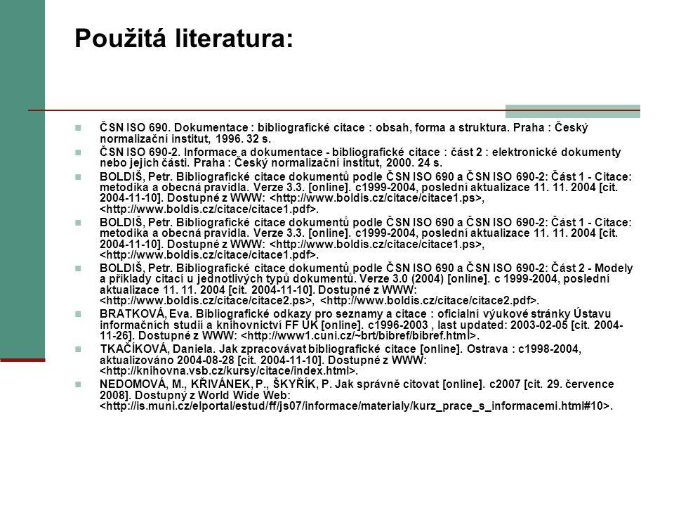 Použitá literatura: ČSN ISO 690. Dokumentace : bibliografické citace : obsah, forma a struktura. Praha : Český normalizační institut, 1996. 32 s. ČSN