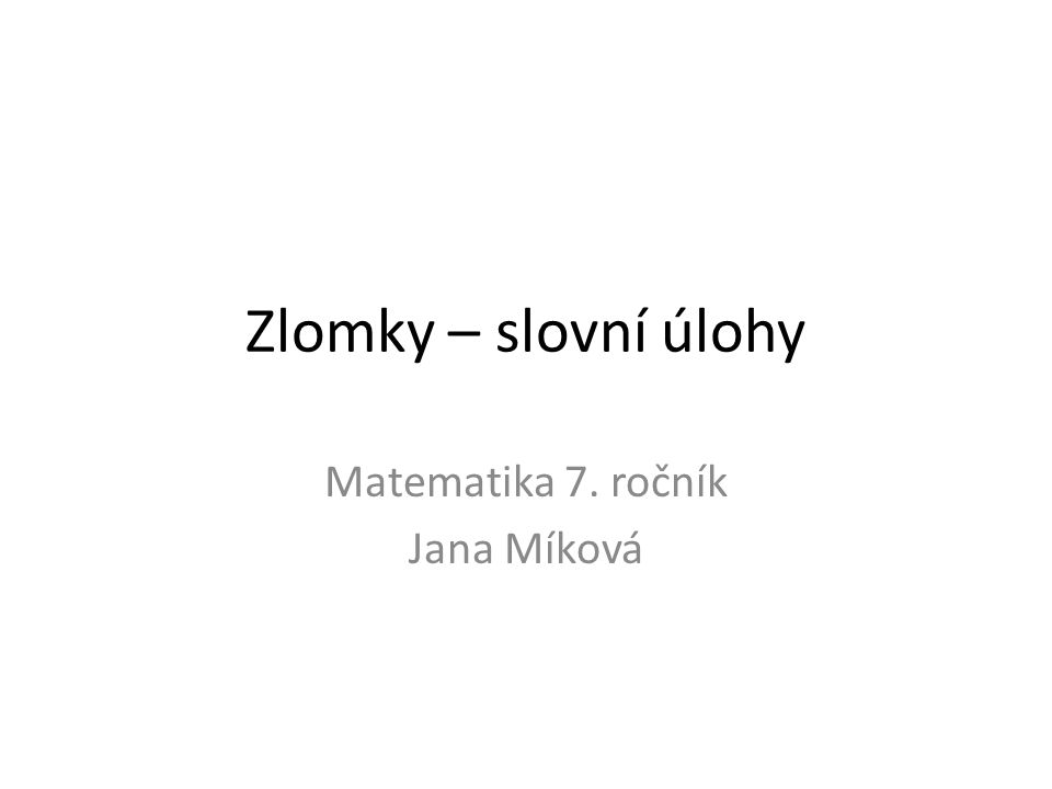 Zlomky – slovní úlohy Matematika 7. ročník Jana Míková