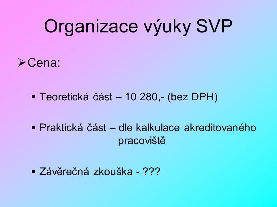 Organizace výuky SVP  Cena:  Teoretická část – 10 280,- (bez DPH)  Praktická část – dle kalkulace akreditovaného pracoviště  Závěrečná zkouška - ?