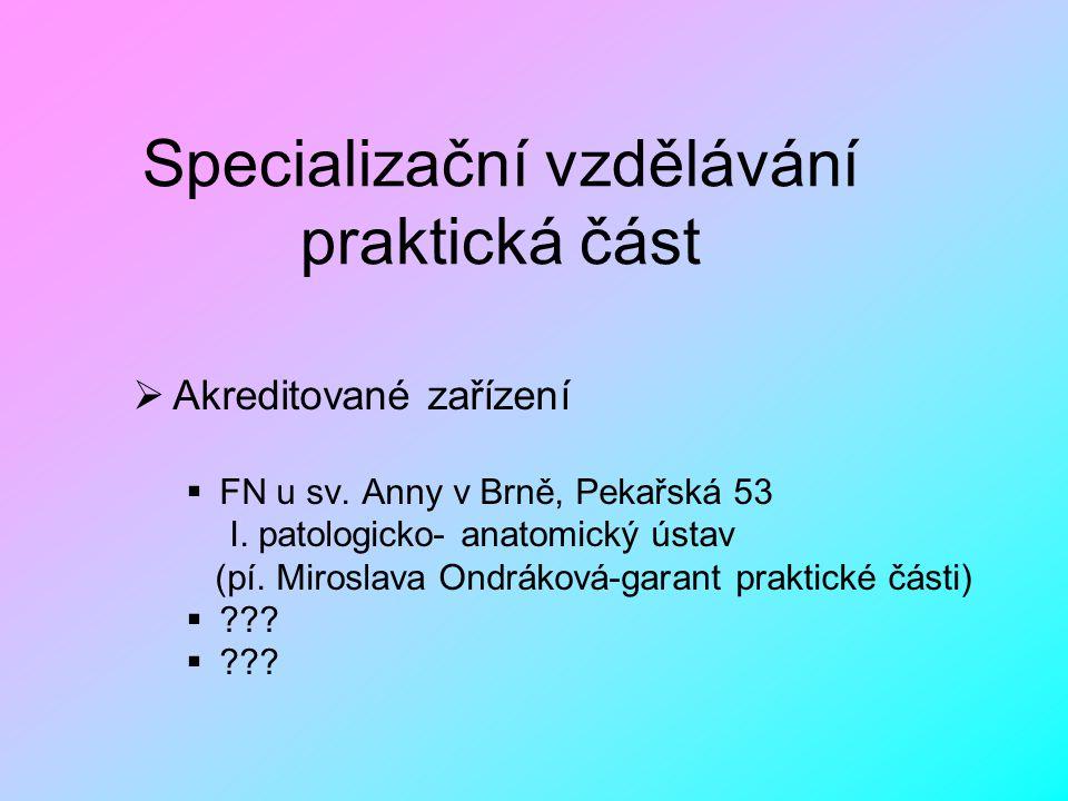 Specializační vzdělávání praktická část  Akreditované zařízení  FN u sv. Anny v Brně, Pekařská 53 I. patologicko- anatomický ústav (pí. Miroslava On