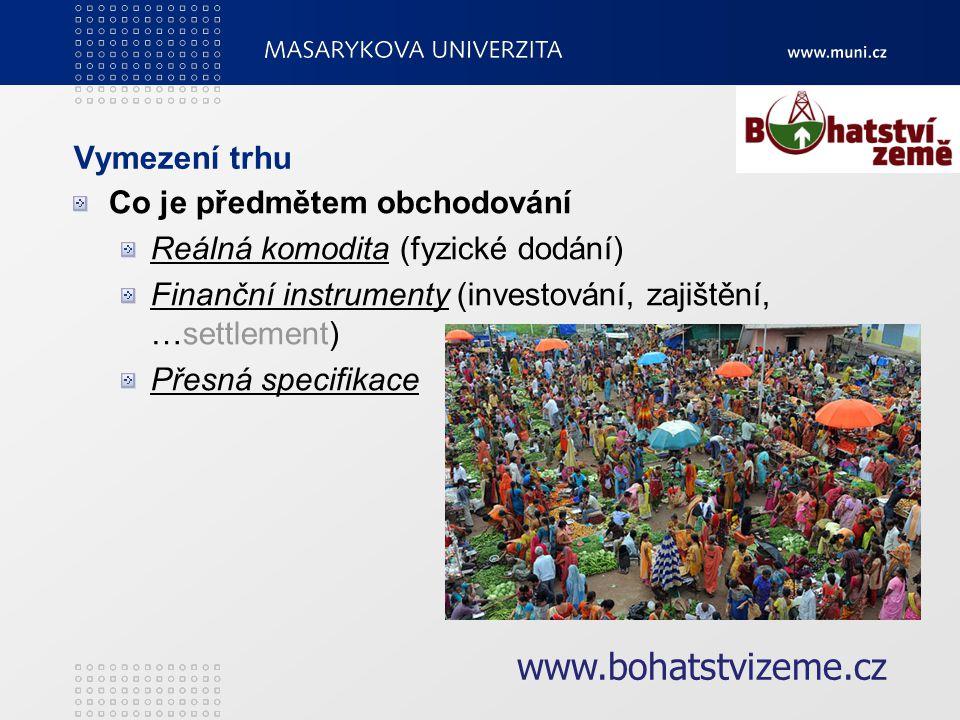 Vymezení trhu Co je předmětem obchodování Reálná komodita (fyzické dodání) Finanční instrumenty (investování, zajištění, …settlement) Přesná specifikace www.bohatstvizeme.cz