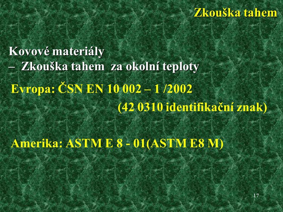17 Kovové materiály – Zkouška tahem za okolní teploty Evropa: ČSN EN 10 002 – 1 /2002 (42 0310 identifikační znak) Amerika: ASTM E 8 - 01(ASTM E8 M) Zkouška tahem