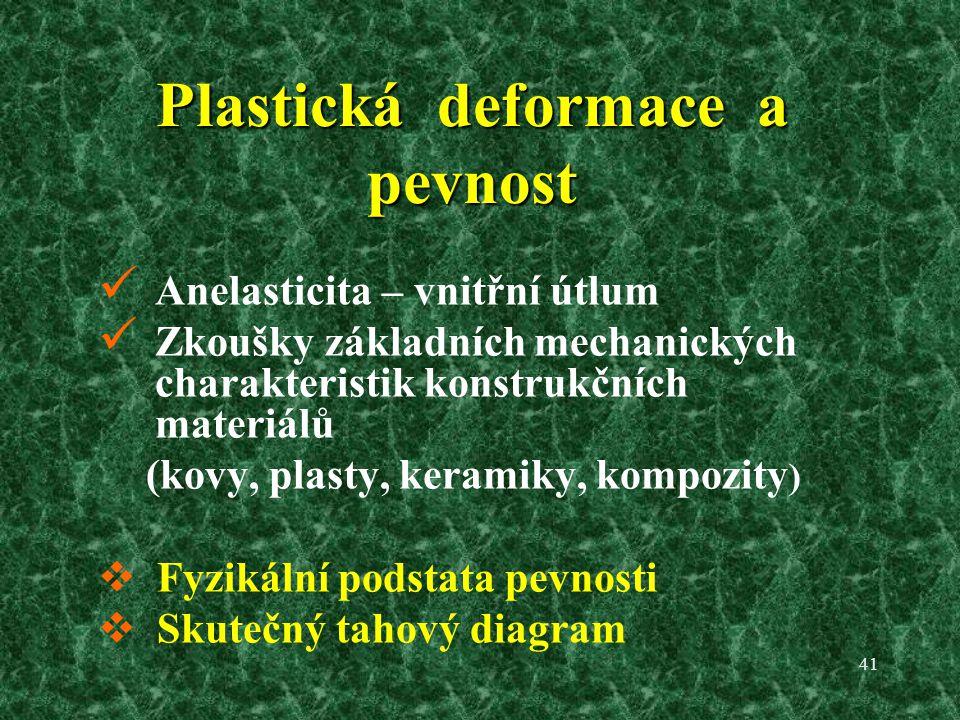 41 Plastická deformace a pevnost Anelasticita – vnitřní útlum Zkoušky základních mechanických charakteristik konstrukčních materiálů (kovy, plasty, keramiky, kompozity )  Fyzikální podstata pevnosti  Skutečný tahový diagram
