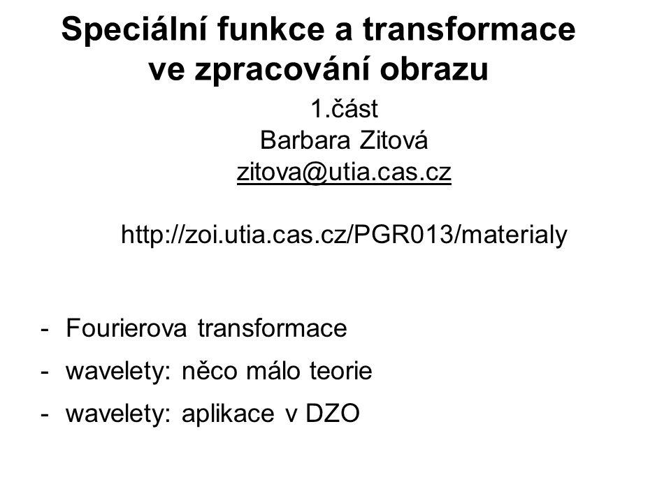 1.část Barbara Zitová zitova@utia.cas.cz http://zoi.utia.cas.cz/PGR013/materialy -Fourierova transformace -wavelety: něco málo teorie -wavelety: aplik