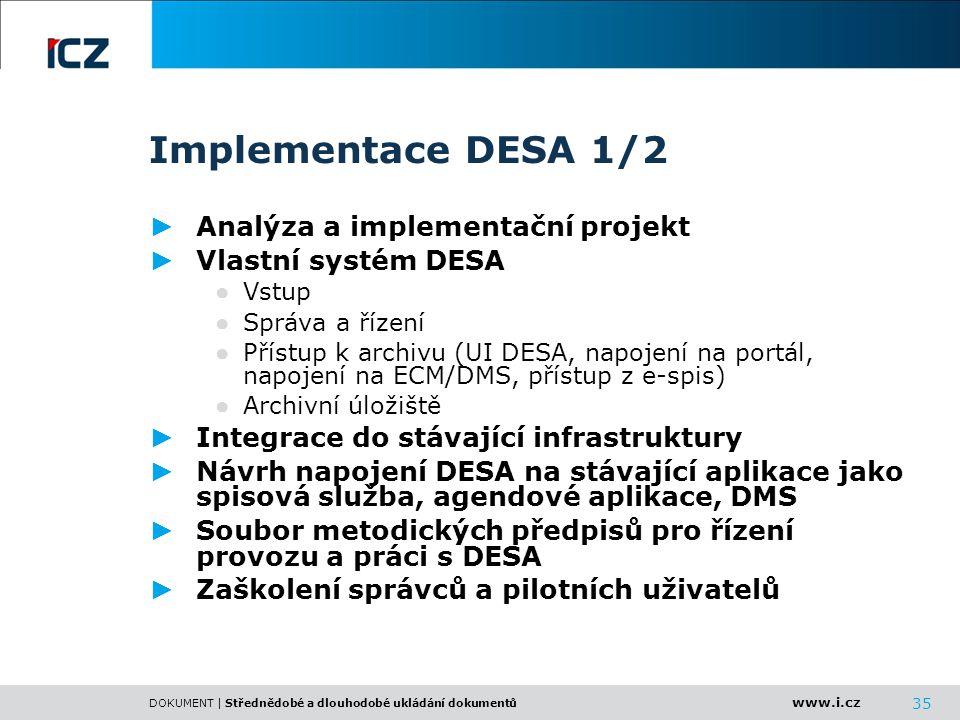 www.i.cz DOKUMENT | Střednědobé a dlouhodobé ukládání dokumentů 35 Implementace DESA 1/2 ► Analýza a implementační projekt ► Vlastní systém DESA ● Vst