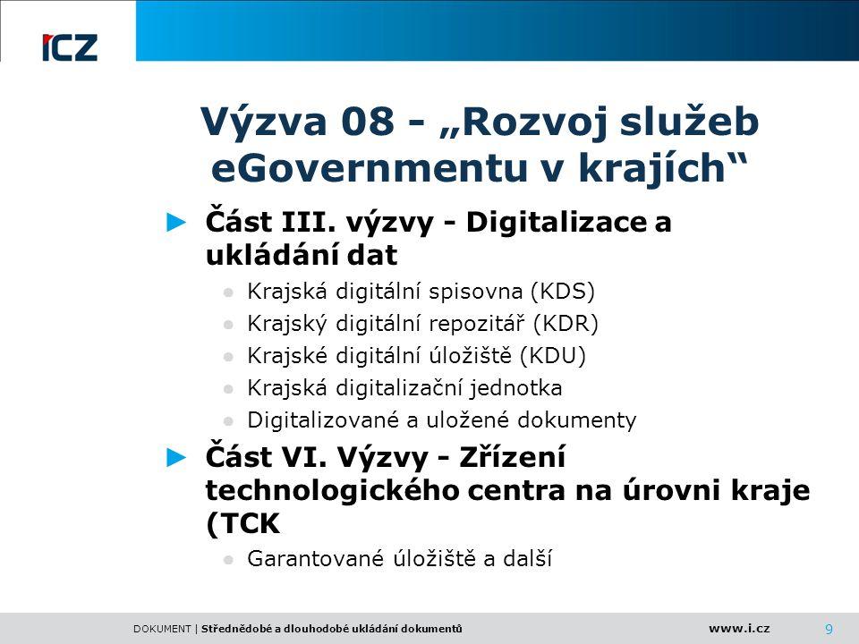 www.i.cz DOKUMENT | Střednědobé a dlouhodobé ukládání dokumentů Úložiště CAS Řídící systém HSM SAN/NAS replikace obnova Archivní úložiště - primární Archivní úložiště – záložní ( jiná lokalita) Část vyhražená pro KDU Krajský digitální repozitář (KDR) Krajská digitální spisovna (KDS) Krajské digitální úložiště (KDU) Garantované úložiště Využití jednotlivých typů úložišť
