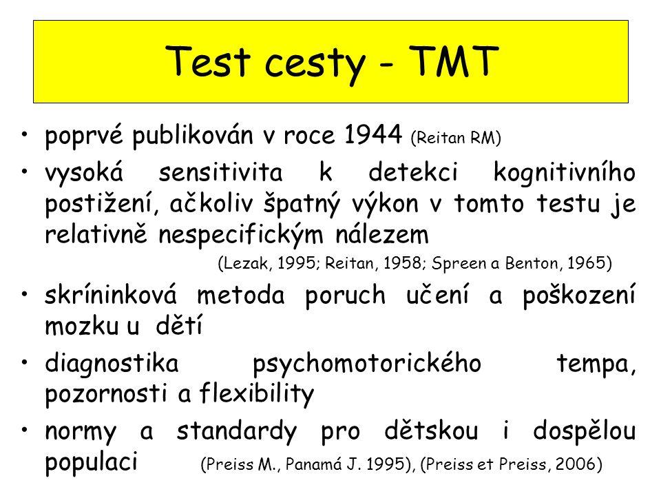 Test cesty - TMT poprvé publikován v roce 1944 (Reitan RM) vysoká sensitivita k detekci kognitivního postižení, ačkoliv špatný výkon v tomto testu je relativně nespecifickým nálezem (Lezak, 1995; Reitan, 1958; Spreen a Benton, 1965) skríninková metoda poruch učení a poškození mozku u dětí diagnostika psychomotorického tempa, pozornosti a flexibility normy a standardy pro dětskou i dospělou populaci (Preiss M., Panamá J.