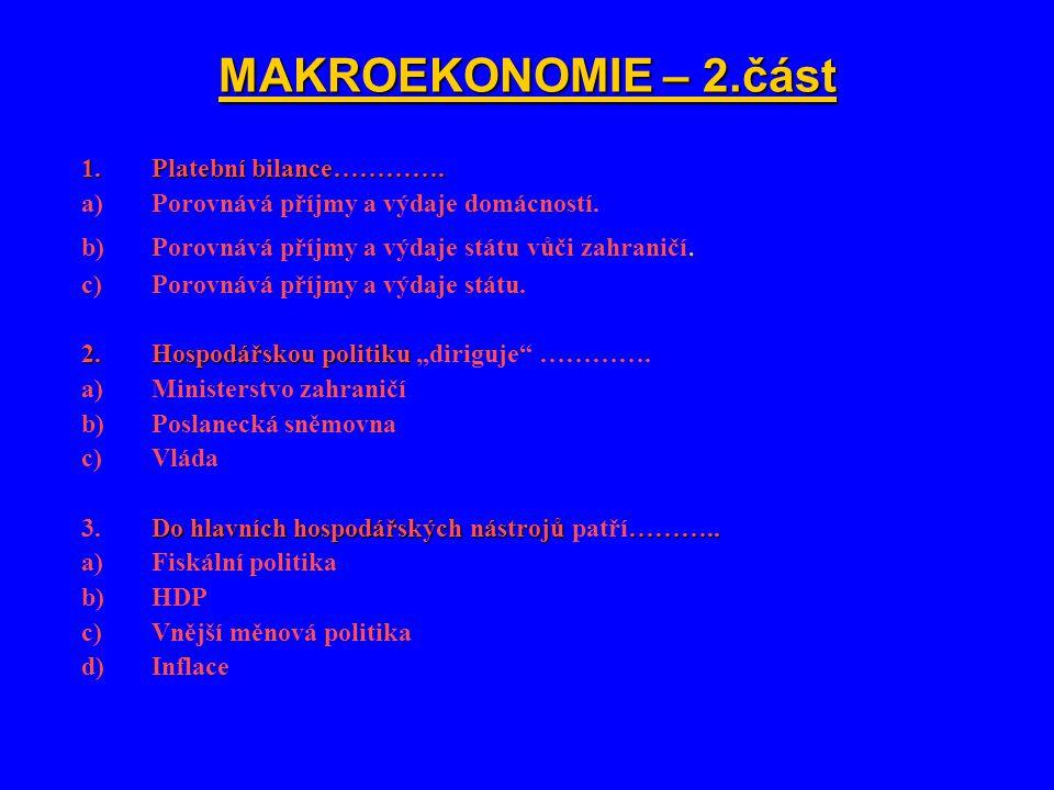 1.Platební bilance…………. a)Porovnává příjmy a výdaje domácností. b)Porovnává příjmy a výdaje státu vůči zahraničí. c)Porovnává příjmy a výdaje státu. 2