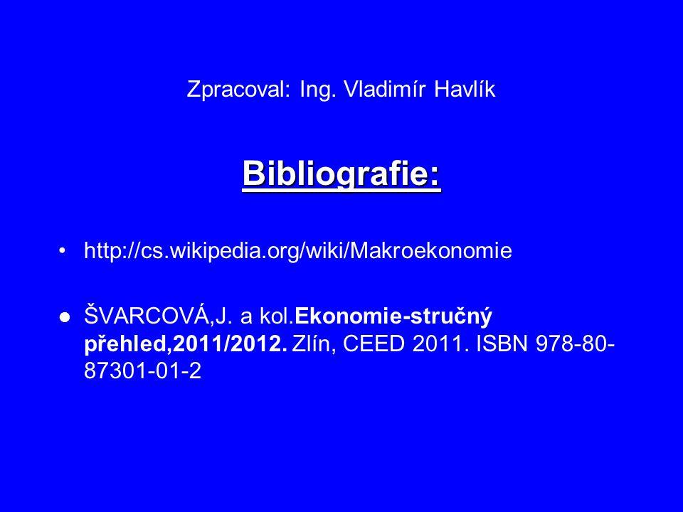 Zpracoval: Ing. Vladimír Havlík Bibliografie: http://cs.wikipedia.org/wiki/Makroekonomie ŠVARCOVÁ,J. a kol.Ekonomie-stručný přehled,2011/2012. Zlín, C