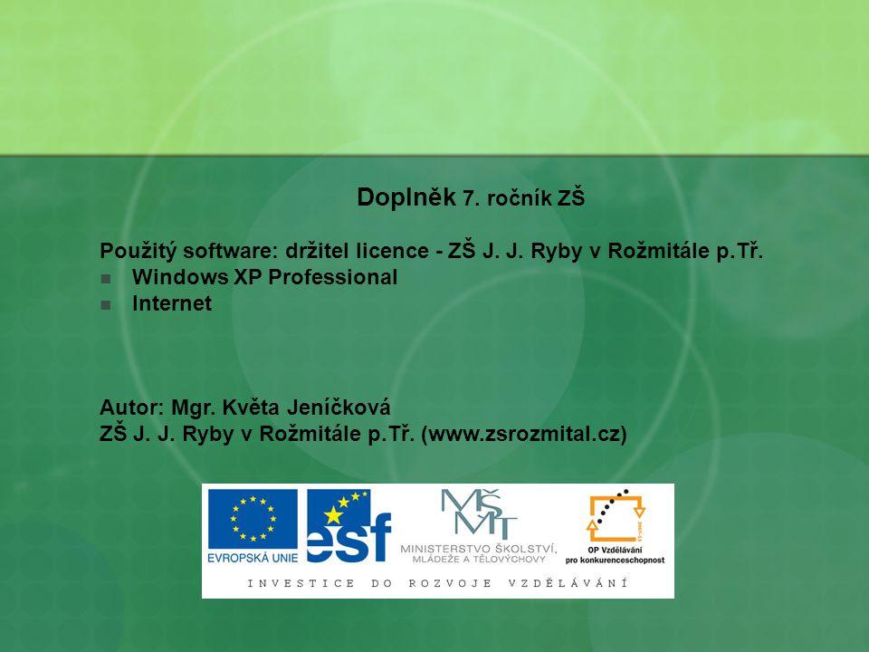 Doplněk 7. ročník ZŠ Použitý software: držitel licence - ZŠ J. J. Ryby v Rožmitále p.Tř. Windows XP Professional Internet Autor: Mgr. Květa Jeníčková