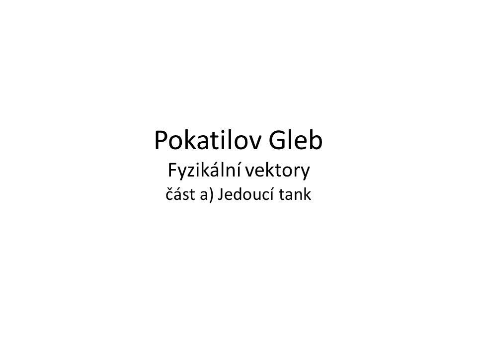 Pokatilov Gleb Fyzikální vektory část a) Jedoucí tank