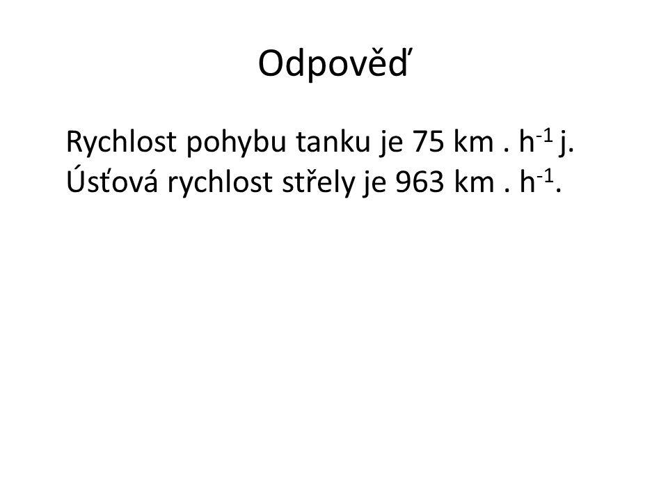 Odpověď Rychlost pohybu tanku je 75 km. h -1 j. Úsťová rychlost střely je 963 km. h -1.
