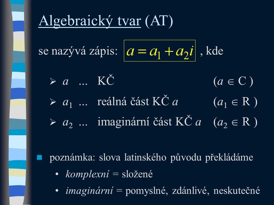 Algebraický tvar (AT) se nazývá zápis:, kde  a...KČ(a  C )  a 1...reálná část KČ a(a 1  R )  a 2...imaginární část KČ a(a 2  R ) poznámka: slova latinského původu překládáme komplexní = složené imaginární = pomyslné, zdánlivé, neskutečné