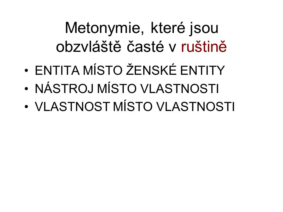 Metonymie, které jsou obzvláště časté v ruštině ENTITA MÍSTO ŽENSKÉ ENTITY NÁSTROJ MÍSTO VLASTNOSTI VLASTNOST MÍSTO VLASTNOSTI