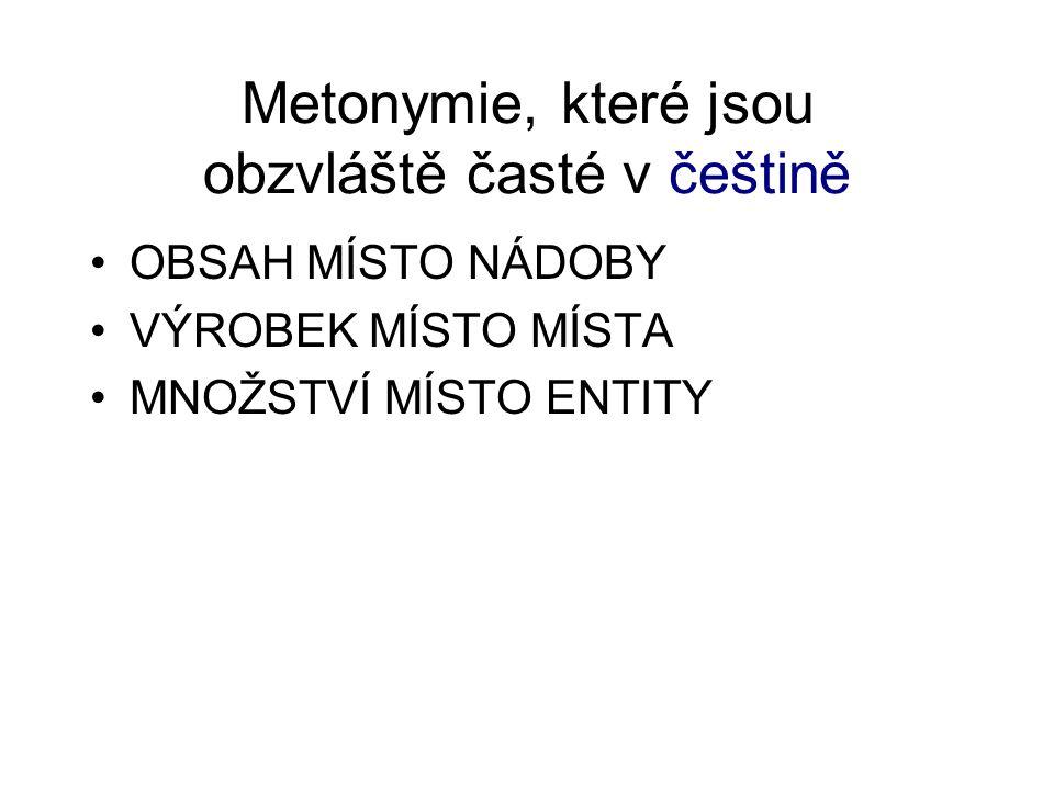 Metonymie, které jsou obzvláště časté v češtině OBSAH MÍSTO NÁDOBY VÝROBEK MÍSTO MÍSTA MNOŽSTVÍ MÍSTO ENTITY