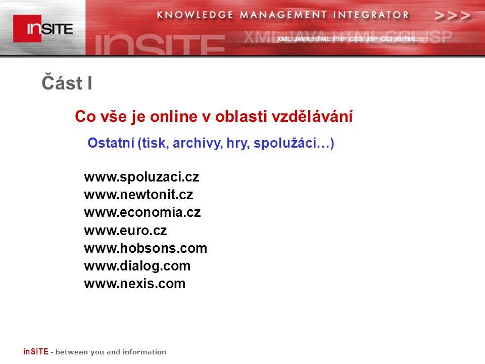 Co vše je online v oblasti vzdělávání Část I Ostatní (tisk, archivy, hry, spolužáci…) www.spoluzaci.cz www.newtonit.cz www.economia.cz www.euro.cz www.hobsons.com www.dialog.com www.nexis.com inSITE - between you and information