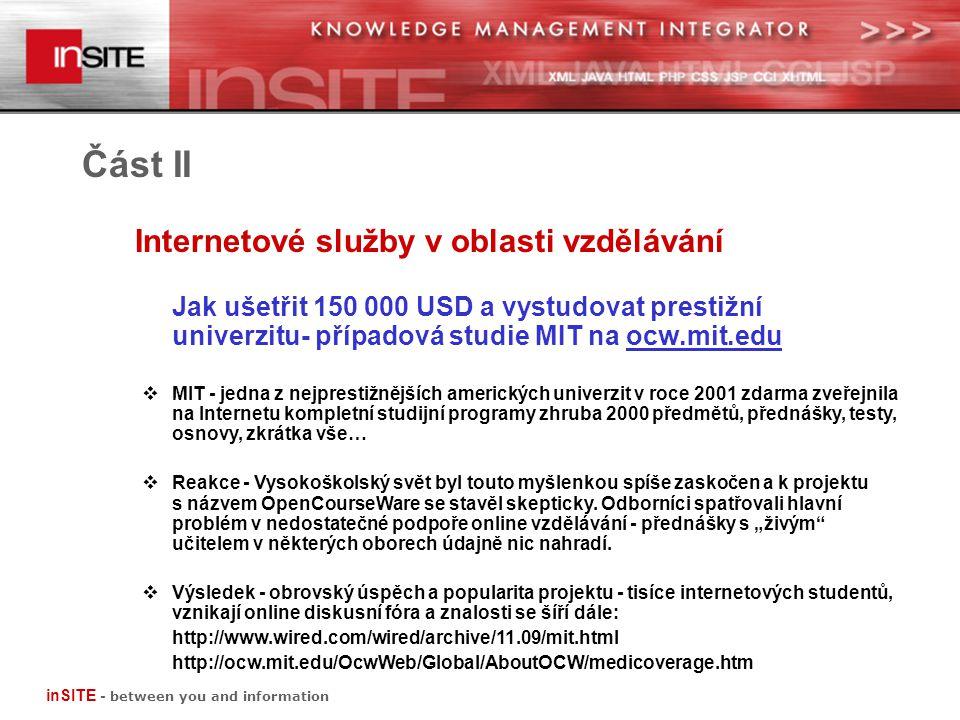 Část II Jak ušetřit 150 000 USD a vystudovat prestižní univerzitu- případová studie MIT na ocw.mit.edu  MIT - jedna z nejprestižnějších amerických univerzit v roce 2001 zdarma zveřejnila na Internetu kompletní studijní programy zhruba 2000 předmětů, přednášky, testy, osnovy, zkrátka vše…  Reakce - Vysokoškolský svět byl touto myšlenkou spíše zaskočen a k projektu s názvem OpenCourseWare se stavěl skepticky.