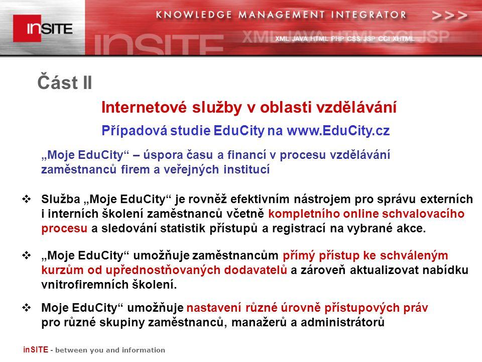 """Část II Internetové služby v oblasti vzdělávání Případová studie EduCity na www.EduCity.cz inSITE - between you and information """"Moje EduCity – úspora času a financí v procesu vzdělávání zaměstnanců firem a veřejných institucí  Služba """"Moje EduCity je rovněž efektivním nástrojem pro správu externích i interních školení zaměstnanců včetně kompletního online schvalovacího procesu a sledování statistik přístupůa registrací na vybrané akce."""