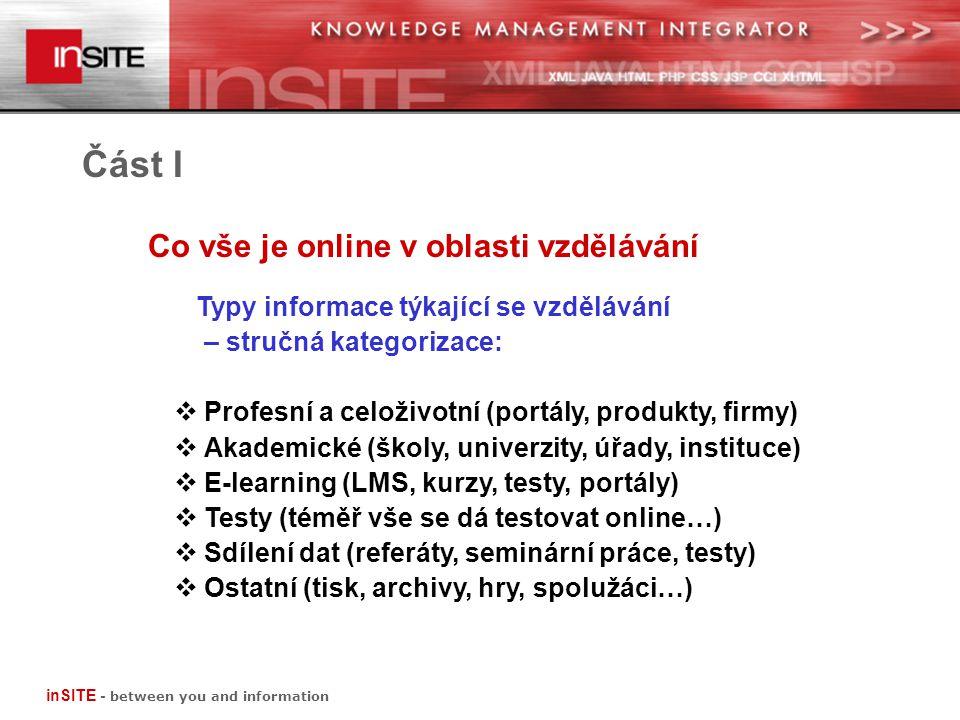 Co vše je online v oblasti vzdělávání Část I Profesní a celoživotní (portály, firmy, produkty) příklady českých www stránek www.educity.cz www.mujrozvoj.cz www.eu-dat.cz www.azkurzy.cz www.skoleni.cz www.vzdelavani.ihned.cz www.jobs.cz/kalendar inSITE - between you and information