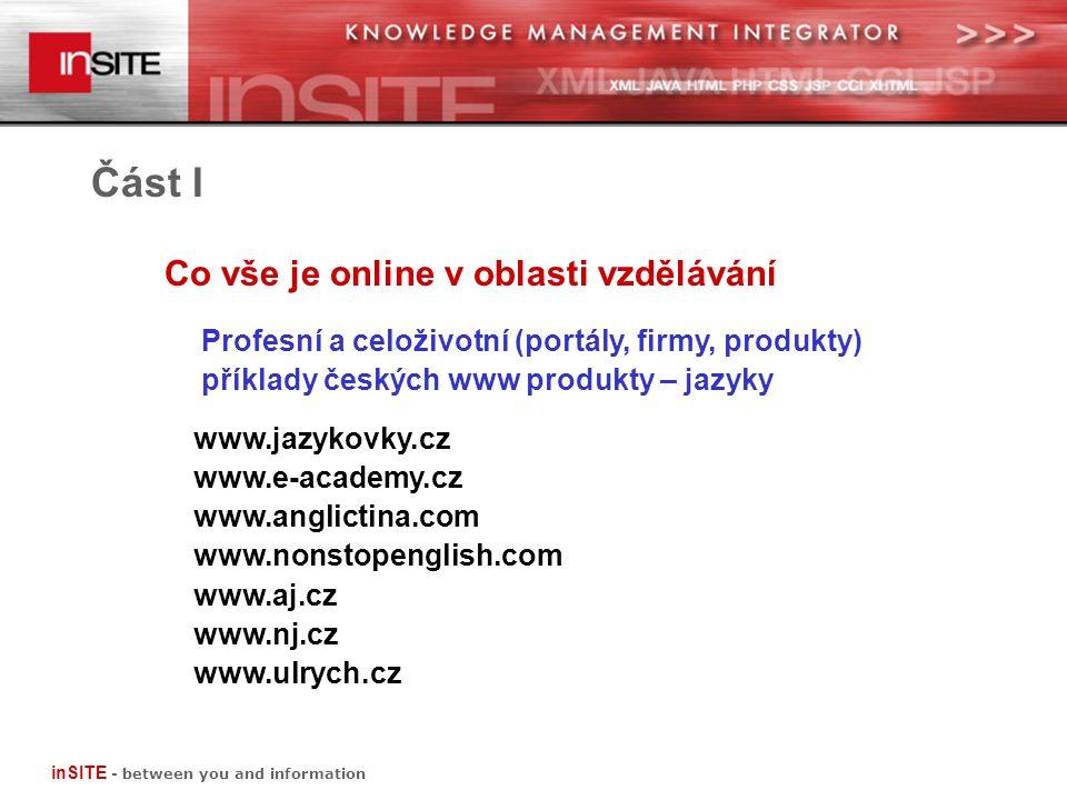 Co vše je online v oblasti vzdělávání Část I Profesní a celoživotní (portály, firmy, produkty) příklady českých www produkty – e-learning www.elabyrint.cz www.oracle.cz www.e-learn.czwww.hp.cz www.prevent.czwww.ibm.cz www.gopas.czwww.microsoft.cz www.computerhelp.cz www.kontis.cz www.edoceo.czwww.rentel.cz poskytovatelé systémů x poskytovatelé obsahu inSITE - between you and information