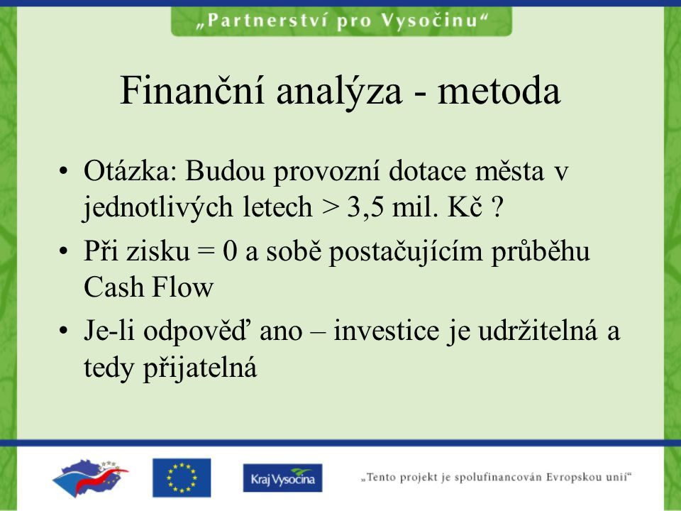 Finanční analýza - metoda Otázka: Budou provozní dotace města v jednotlivých letech > 3,5 mil. Kč ? Při zisku = 0 a sobě postačujícím průběhu Cash Flo