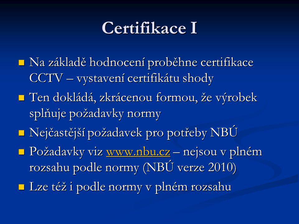 Certifikace I Na základě hodnocení proběhne certifikace CCTV – vystavení certifikátu shody Na základě hodnocení proběhne certifikace CCTV – vystavení certifikátu shody Ten dokládá, zkrácenou formou, že výrobek splňuje požadavky normy Ten dokládá, zkrácenou formou, že výrobek splňuje požadavky normy Nejčastější požadavek pro potřeby NBÚ Nejčastější požadavek pro potřeby NBÚ Požadavky viz www.nbu.cz – nejsou v plném rozsahu podle normy (NBÚ verze 2010) Požadavky viz www.nbu.cz – nejsou v plném rozsahu podle normy (NBÚ verze 2010)www.nbu.cz Lze též i podle normy v plném rozsahu Lze též i podle normy v plném rozsahu