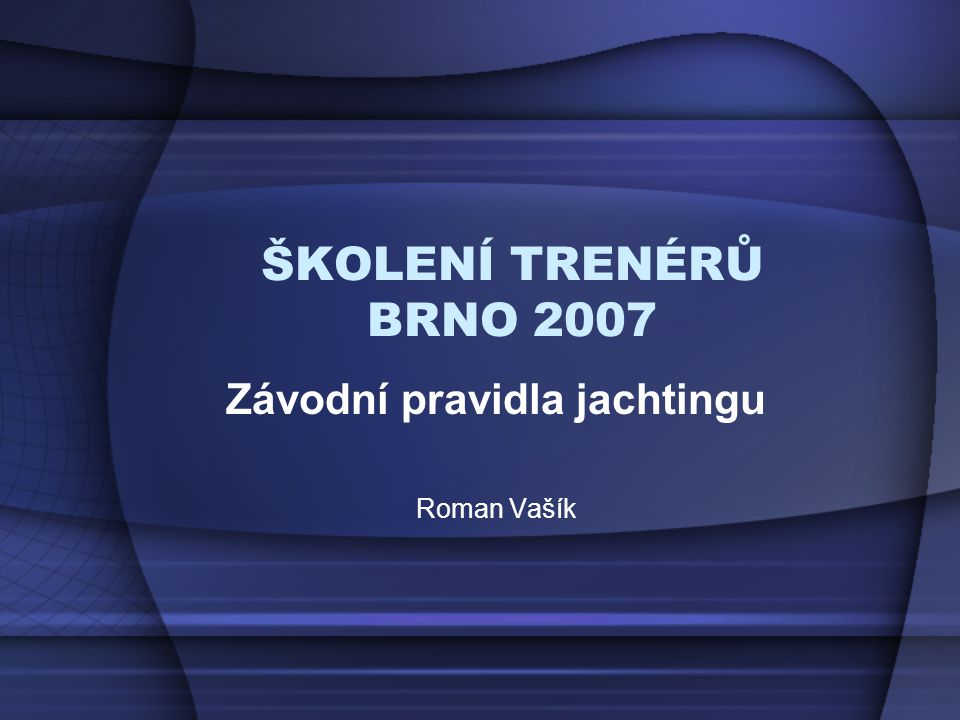 ŠKOLENÍ TRENÉRŮ, Brno 2007 PŘIHLÁŠKY - způsobilost REGULACE kodex způsobilosti - www.sailing.orgwww.sailing.org –závodník musí řídit regulacemi a pravidly ISAF –členství v národním svazu pravidla asociace lodní třídy –věkové omezení soutěžní řád ČSJ - www.sailing.czwww.sailing.cz –věkové omezení –lékařská prohlídka STANOVENÉ POŘADATELEM vypsání závodu