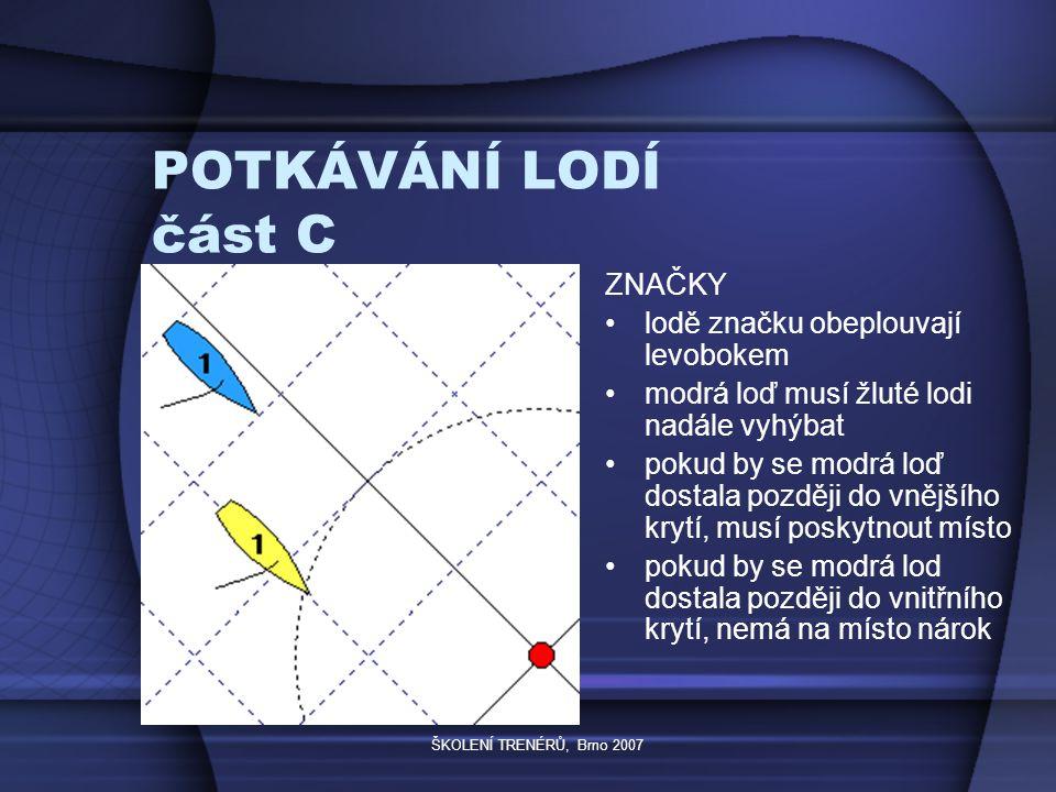 ŠKOLENÍ TRENÉRŮ, Brno 2007 POTKÁVÁNÍ LODÍ část C ZNAČKY lodě značku obeplouvají levobokem modrá loď musí žluté lodi nadále vyhýbat pokud by se modrá loď dostala později do vnějšího krytí, musí poskytnout místo pokud by se modrá lod dostala později do vnitřního krytí, nemá na místo nárok