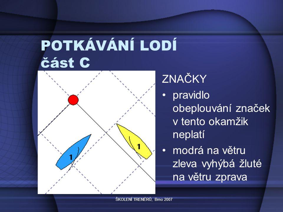 ŠKOLENÍ TRENÉRŮ, Brno 2007 POTKÁVÁNÍ LODÍ část C ZNAČKY pravidlo obeplouvání značek v tento okamžik neplatí modrá na větru zleva vyhýbá žluté na větru zprava
