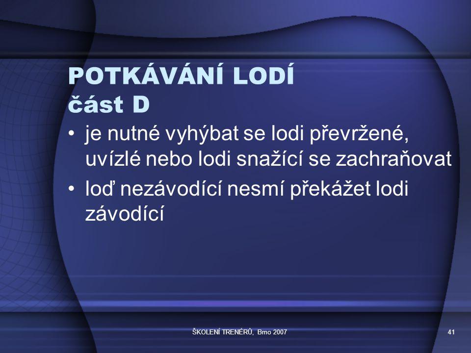 ŠKOLENÍ TRENÉRŮ, Brno 200741 POTKÁVÁNÍ LODÍ část D je nutné vyhýbat se lodi převržené, uvízlé nebo lodi snažící se zachraňovat loď nezávodící nesmí překážet lodi závodící