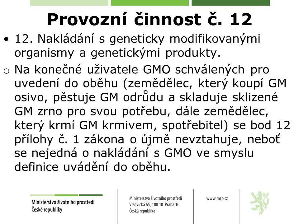 Provozní činnost č. 12 12. Nakládání s geneticky modifikovanými organismy a genetickými produkty. o Na konečné uživatele GMO schválených pro uvedení d