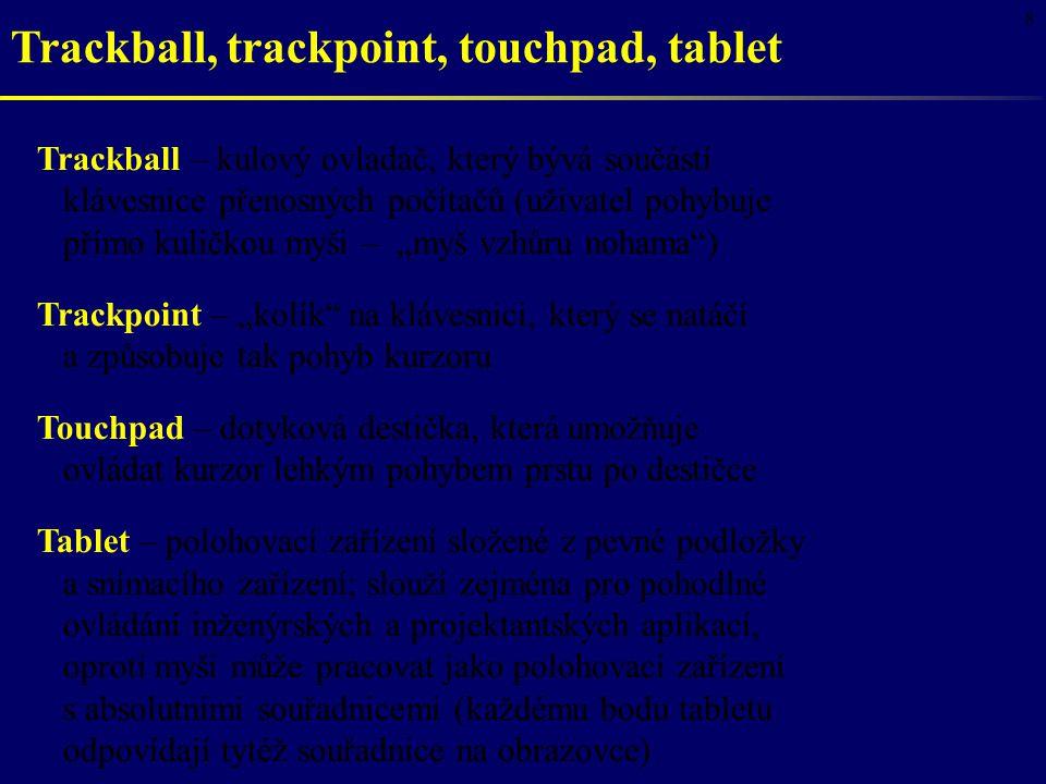 8 Trackball, trackpoint, touchpad, tablet Trackball – kulový ovladač, který bývá součástí klávesnice přenosných počítačů (uživatel pohybuje přímo kuli