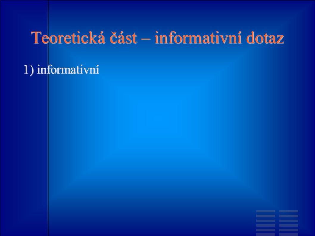 Teoretická část – informativní dotaz 1) informativní