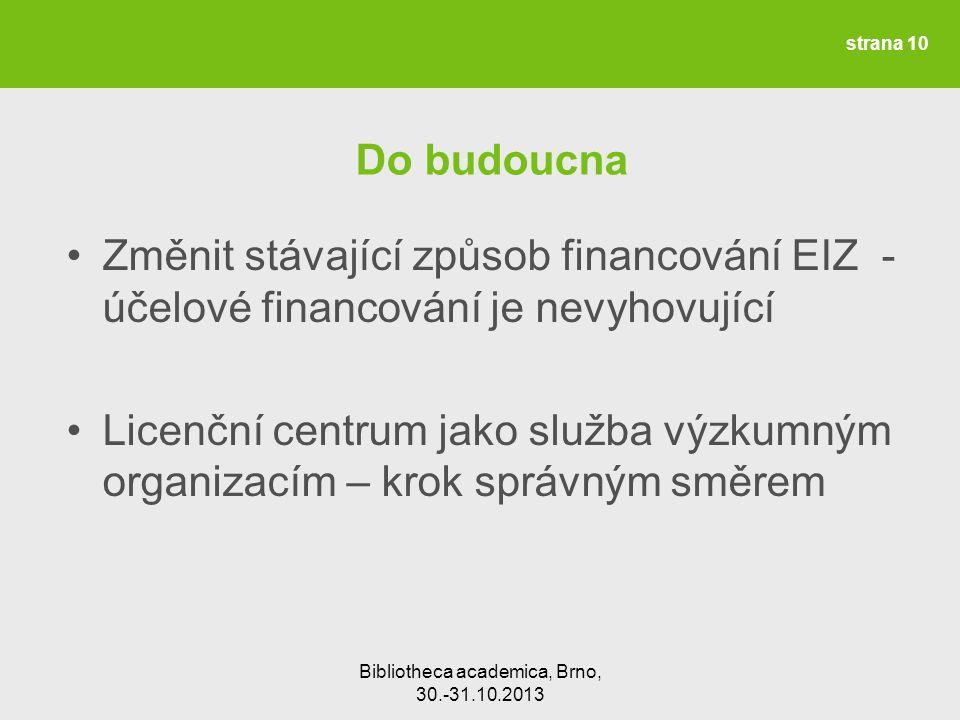 Bibliotheca academica, Brno, 30.-31.10.2013 Do budoucna Změnit stávající způsob financování EIZ - účelové financování je nevyhovující Licenční centrum jako služba výzkumným organizacím – krok správným směrem strana 10