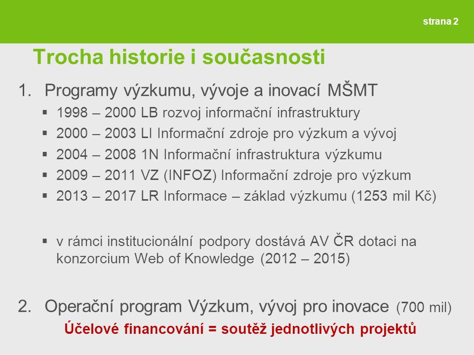 Trocha historie i současnosti 1.Programy výzkumu, vývoje a inovací MŠMT  1998 – 2000 LB rozvoj informační infrastruktury  2000 – 2003 LI Informační zdroje pro výzkum a vývoj  2004 – 2008 1N Informační infrastruktura výzkumu  2009 – 2011 VZ (INFOZ) Informační zdroje pro výzkum  2013 – 2017 LR Informace – základ výzkumu (1253 mil Kč)  v rámci institucionální podpory dostává AV ČR dotaci na konzorcium Web of Knowledge (2012 – 2015) 2.Operační program Výzkum, vývoj pro inovace (700 mil) Účelové financování = soutěž jednotlivých projektů strana 2