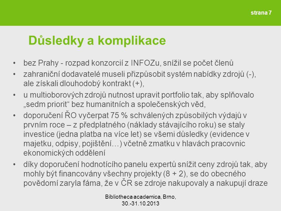 """Bibliotheca academica, Brno, 30.-31.10.2013 Důsledky a komplikace bez Prahy - rozpad konzorcií z INFOZu, snížil se počet členů zahraniční dodavatelé museli přizpůsobit systém nabídky zdrojů (-), ale získali dlouhodobý kontrakt (+), u multioborových zdrojů nutnost upravit portfolio tak, aby splňovalo """"sedm priorit bez humanitních a společenských věd, doporučení ŘO vyčerpat 75 % schválených způsobilých výdajů v prvním roce – z předplatného (náklady stávajícího roku) se staly investice (jedna platba na více let) se všemi důsledky (evidence v majetku, odpisy, pojištění…) včetně zmatku v hlavách pracovnic ekonomických oddělení díky doporučení hodnotícího panelu expertů snížit ceny zdrojů tak, aby mohly být financovány všechny projekty (8 + 2), se do obecného povědomí zaryla fáma, že v ČR se zdroje nakupovaly a nakupují draze strana 7"""