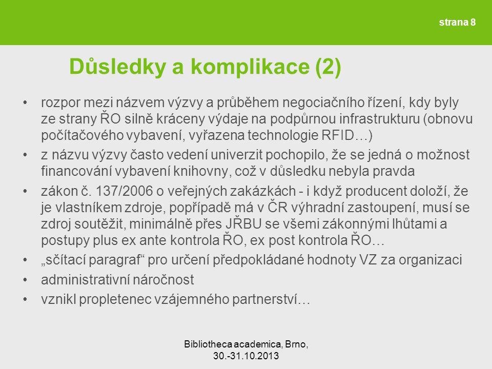 Bibliotheca academica, Brno, 30.-31.10.2013 Důsledky a komplikace (2) rozpor mezi názvem výzvy a průběhem negociačního řízení, kdy byly ze strany ŘO silně kráceny výdaje na podpůrnou infrastrukturu (obnovu počítačového vybavení, vyřazena technologie RFID…) z názvu výzvy často vedení univerzit pochopilo, že se jedná o možnost financování vybavení knihovny, což v důsledku nebyla pravda zákon č.