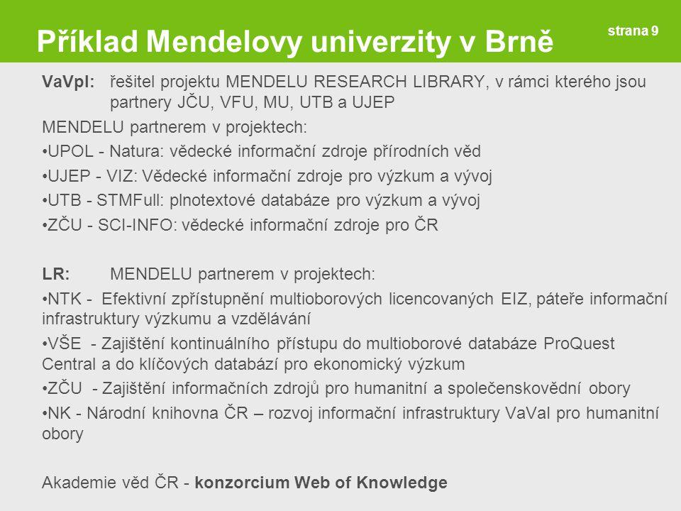 Příklad Mendelovy univerzity v Brně VaVpI: řešitel projektu MENDELU RESEARCH LIBRARY, v rámci kterého jsou partnery JČU, VFU, MU, UTB a UJEP MENDELU partnerem v projektech: UPOL - Natura: vědecké informační zdroje přírodních věd UJEP - VIZ: Vědecké informační zdroje pro výzkum a vývoj UTB - STMFull: plnotextové databáze pro výzkum a vývoj ZČU - SCI-INFO: vědecké informační zdroje pro ČR LR:MENDELU partnerem v projektech: NTK - Efektivní zpřístupnění multioborových licencovaných EIZ, páteře informační infrastruktury výzkumu a vzdělávání VŠE - Zajištění kontinuálního přístupu do multioborové databáze ProQuest Central a do klíčových databází pro ekonomický výzkum ZČU - Zajištění informačních zdrojů pro humanitní a společenskovědní obory NK - Národní knihovna ČR – rozvoj informační infrastruktury VaVaI pro humanitní obory Akademie věd ČR - konzorcium Web of Knowledge strana 9