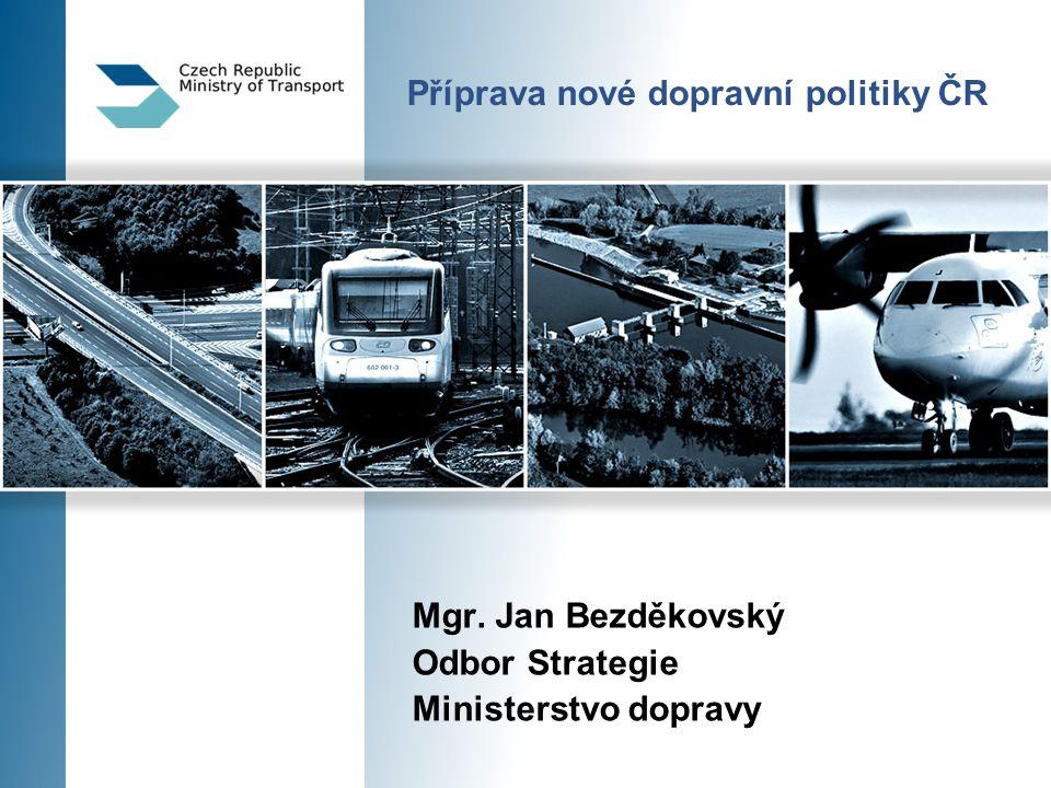 Příprava nové dopravní politiky ČR Mgr. Jan Bezděkovský Odbor Strategie Ministerstvo dopravy
