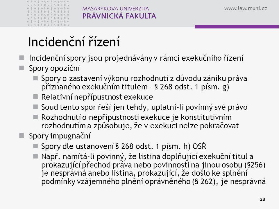 www.law.muni.cz 28 Incidenční řízení Incidenční spory jsou projednávány v rámci exekučního řízení Spory opoziční Spory o zastavení výkonu rozhodnutí z důvodu zániku práva přiznaného exekučním titulem - § 268 odst.
