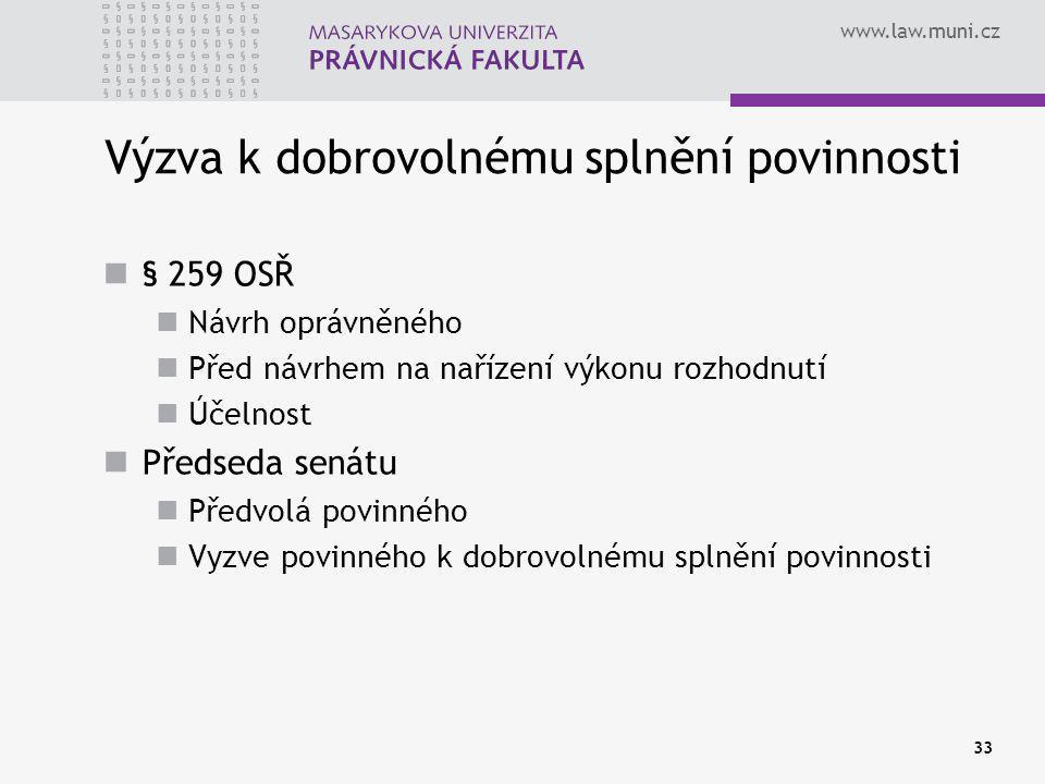 www.law.muni.cz 33 Výzva k dobrovolnému splnění povinnosti § 259 OSŘ Návrh oprávněného Před návrhem na nařízení výkonu rozhodnutí Účelnost Předseda senátu Předvolá povinného Vyzve povinného k dobrovolnému splnění povinnosti
