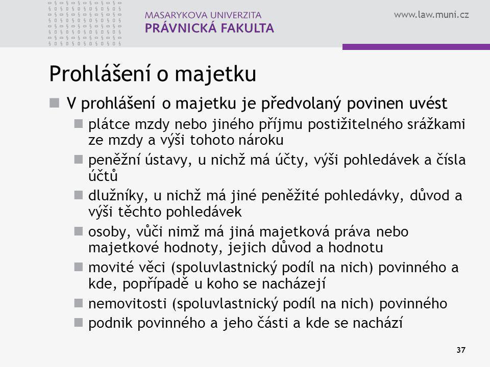 www.law.muni.cz 37 Prohlášení o majetku V prohlášení o majetku je předvolaný povinen uvést plátce mzdy nebo jiného příjmu postižitelného srážkami ze mzdy a výši tohoto nároku peněžní ústavy, u nichž má účty, výši pohledávek a čísla účtů dlužníky, u nichž má jiné peněžité pohledávky, důvod a výši těchto pohledávek osoby, vůči nimž má jiná majetková práva nebo majetkové hodnoty, jejich důvod a hodnotu movité věci (spoluvlastnický podíl na nich) povinného a kde, popřípadě u koho se nacházejí nemovitosti (spoluvlastnický podíl na nich) povinného podnik povinného a jeho části a kde se nachází
