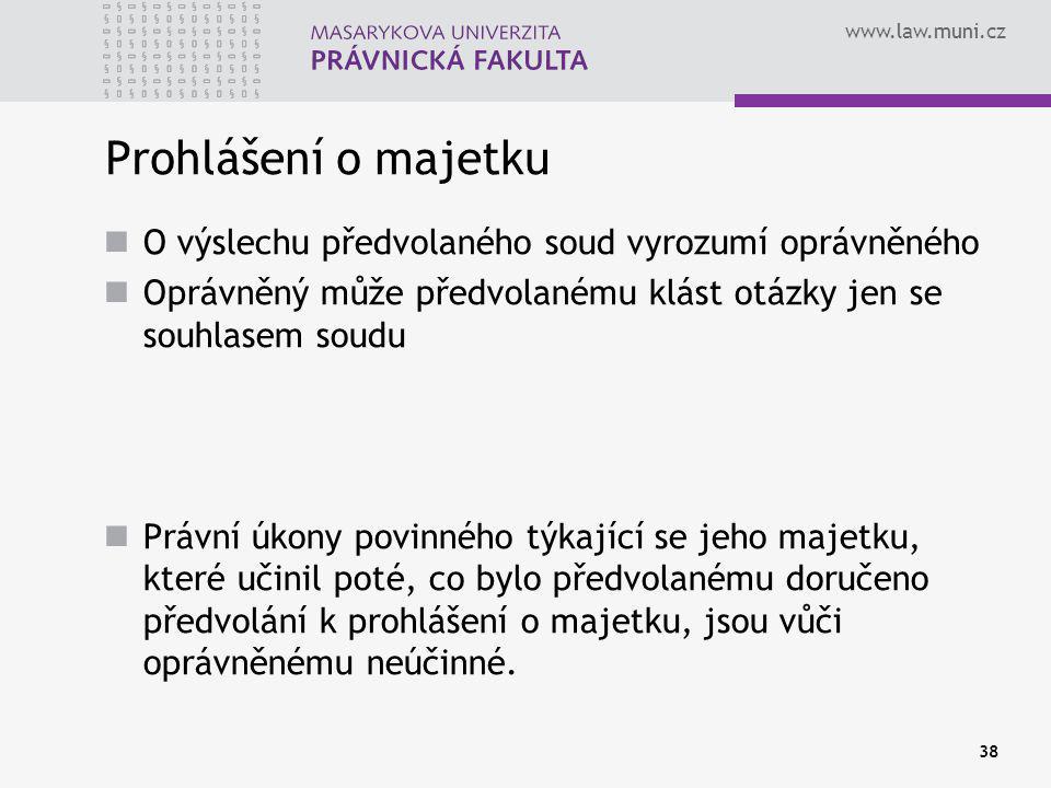 www.law.muni.cz 38 Prohlášení o majetku O výslechu předvolaného soud vyrozumí oprávněného Oprávněný může předvolanému klást otázky jen se souhlasem soudu Právní úkony povinného týkající se jeho majetku, které učinil poté, co bylo předvolanému doručeno předvolání k prohlášení o majetku, jsou vůči oprávněnému neúčinné.