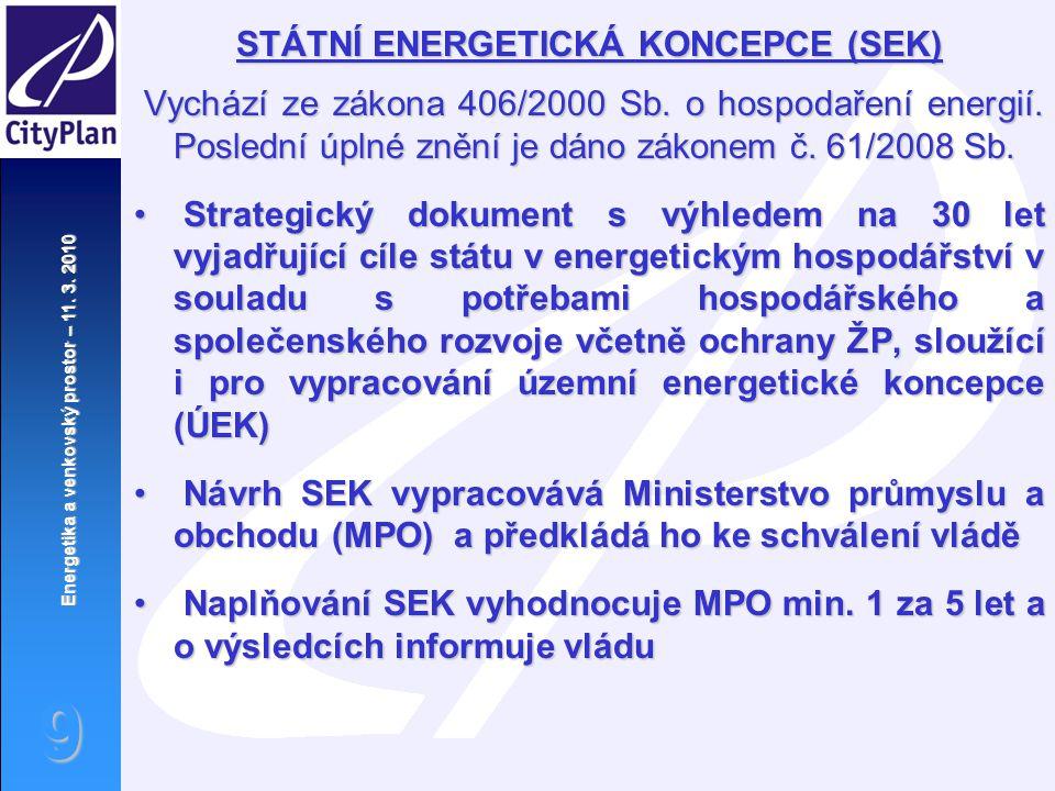 Energetika a venkovský prostor – 11. 3. 2010 9 STÁTNÍ ENERGETICKÁ KONCEPCE (SEK) Vychází ze zákona 406/2000 Sb. o hospodaření energií. Poslední úplné
