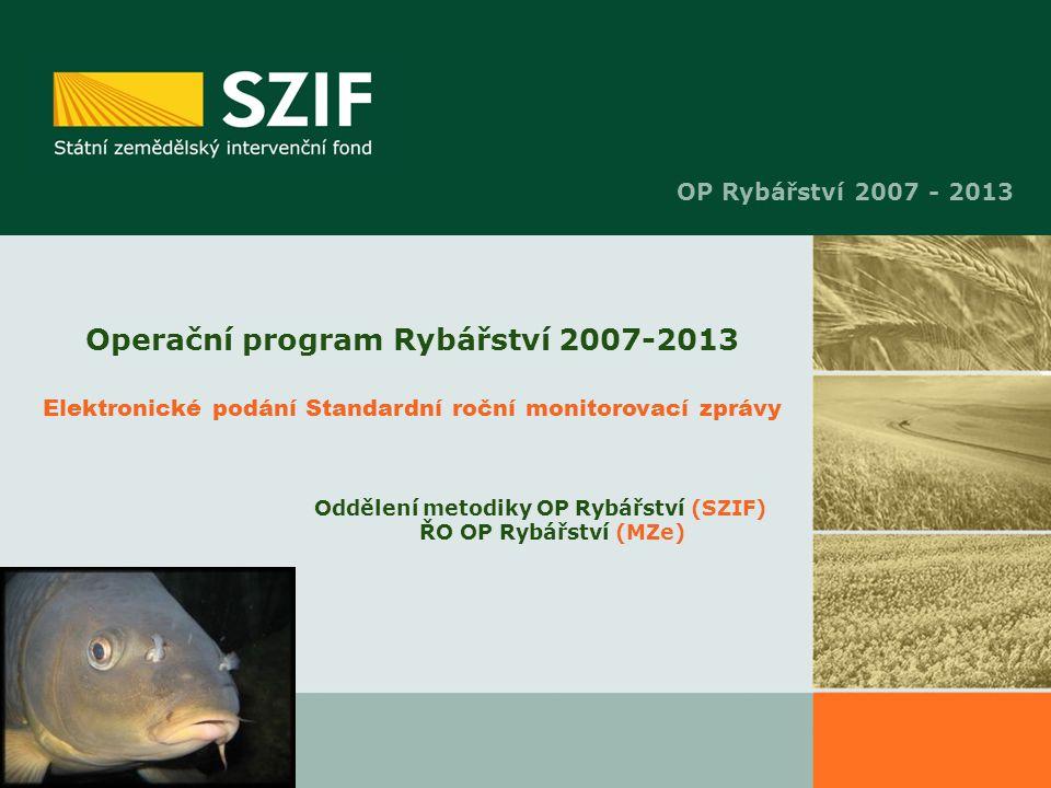 Operační program Rybářství 2007-2013 Elektronické podání Standardní roční monitorovací zprávy Oddělení metodiky OP Rybářství (SZIF) ŘO OP Rybářství (M