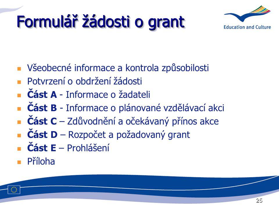 25 Formulář žádosti o grant Všeobecné informace a kontrola způsobilosti Potvrzení o obdržení žádosti Část A - Informace o žadateli Část B - Informace o plánované vzdělávací akci Část C – Zdůvodnění a očekávaný přínos akce Část D – Rozpočet a požadovaný grant Část E – Prohlášení Příloha