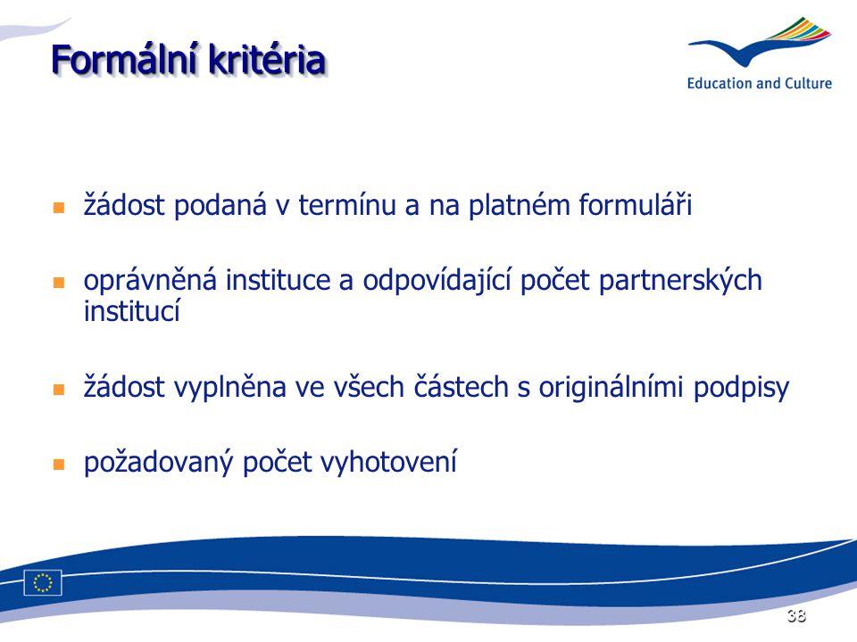 38 Formální kritéria žádost podaná v termínu a na platném formuláři oprávněná instituce a odpovídající počet partnerských institucí žádost vyplněna ve všech částech s originálními podpisy požadovaný počet vyhotovení