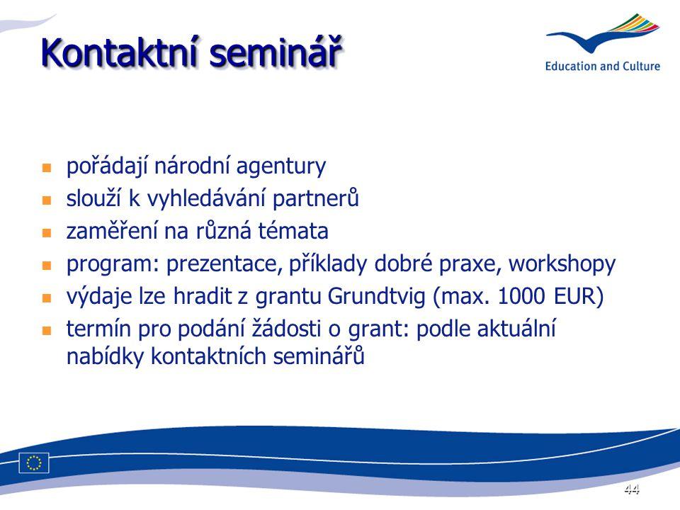 44 Kontaktní seminář pořádají národní agentury slouží k vyhledávání partnerů zaměření na různá témata program: prezentace, příklady dobré praxe, workshopy výdaje lze hradit z grantu Grundtvig (max.