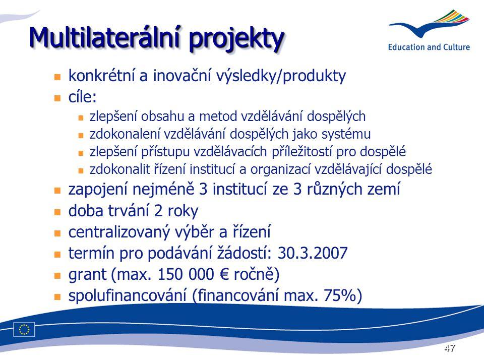 47 Multilaterální projekty konkrétní a inovační výsledky/produkty cíle: zlepšení obsahu a metod vzdělávání dospělých zdokonalení vzdělávání dospělých jako systému zlepšení přístupu vzdělávacích příležitostí pro dospělé zdokonalit řízení institucí a organizací vzdělávající dospělé zapojení nejméně 3 institucí ze 3 různých zemí doba trvání 2 roky centralizovaný výběr a řízení termín pro podávání žádostí: 30.3.2007 grant (max.